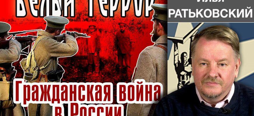 Белый террор. Гражданская война в России. Илья Ратьковский